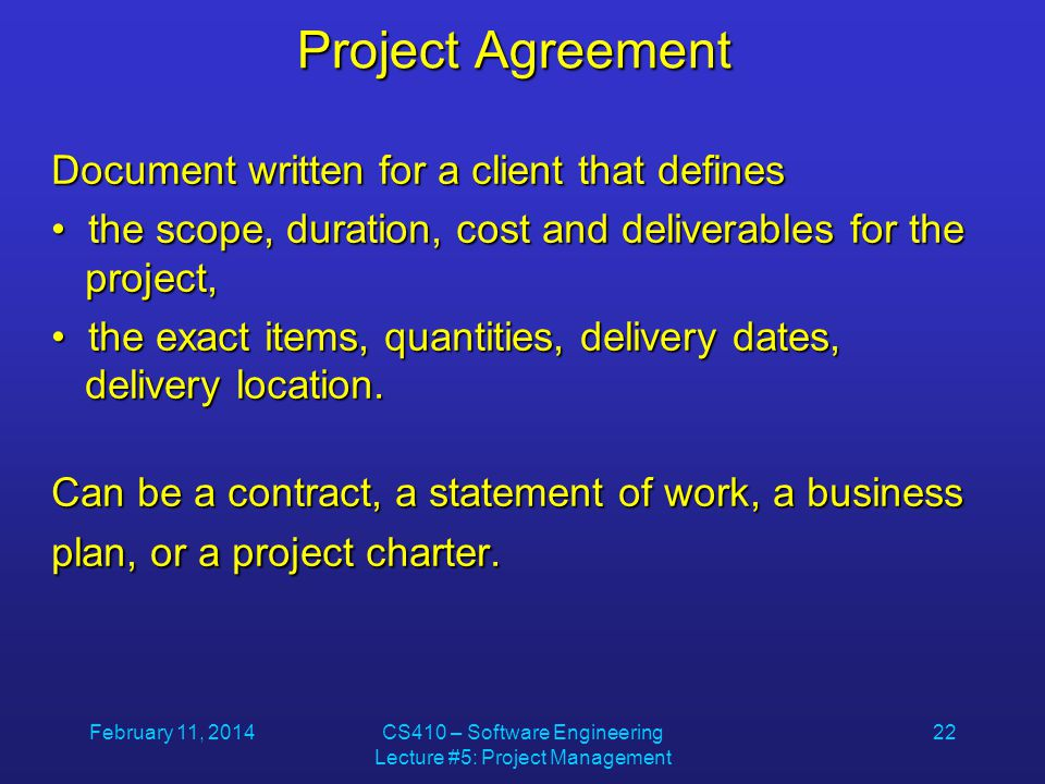 February 11, 2014CS410 – Software Engineering Lecture #5: Project Management 22 Project Agreement Document written for a client that defines the scope, duration, cost and deliverables for the project, the scope, duration, cost and deliverables for the project, the exact items, quantities, delivery dates, delivery location.
