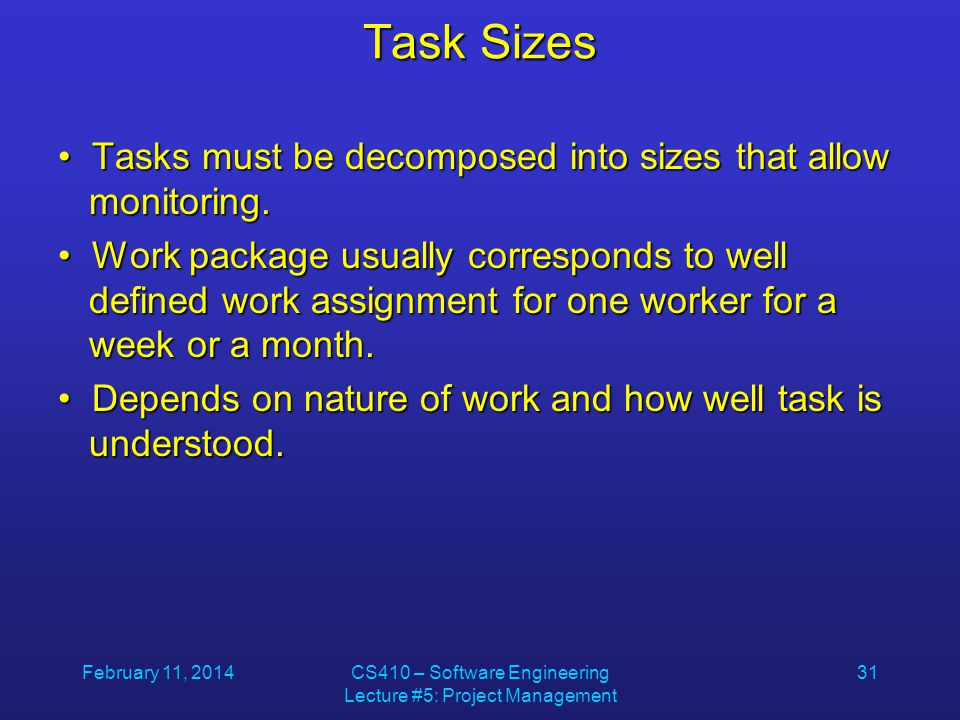 February 11, 2014CS410 – Software Engineering Lecture #5: Project Management 31 Task Sizes Tasks must be decomposed into sizes that allow monitoring.