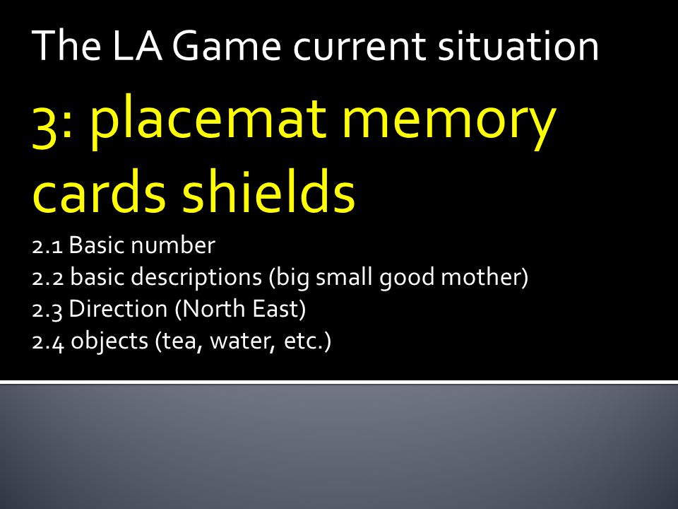 The LA Game current situation 3: placemat memory cards shields 2.1 Basic number 2.2 basic descriptions (big small good mother) 2.3 Direction (North East) 2.4 objects (tea, water, etc.)