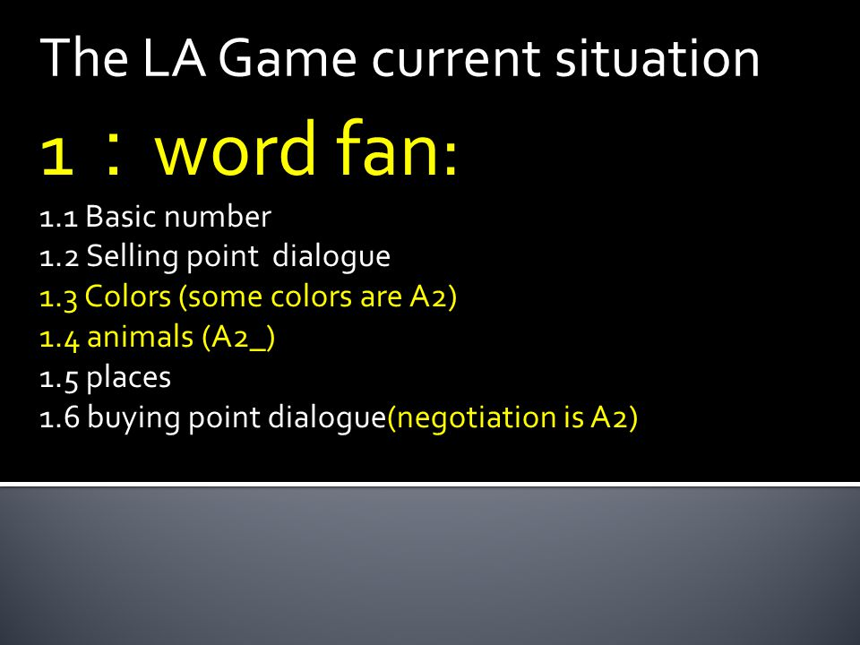 The LA Game current situation 1 : word fan: 1.1 Basic number 1.2 Selling point dialogue 1.3 Colors (some colors are A2) 1.4 animals (A2_) 1.5 places 1.6 buying point dialogue(negotiation is A2)