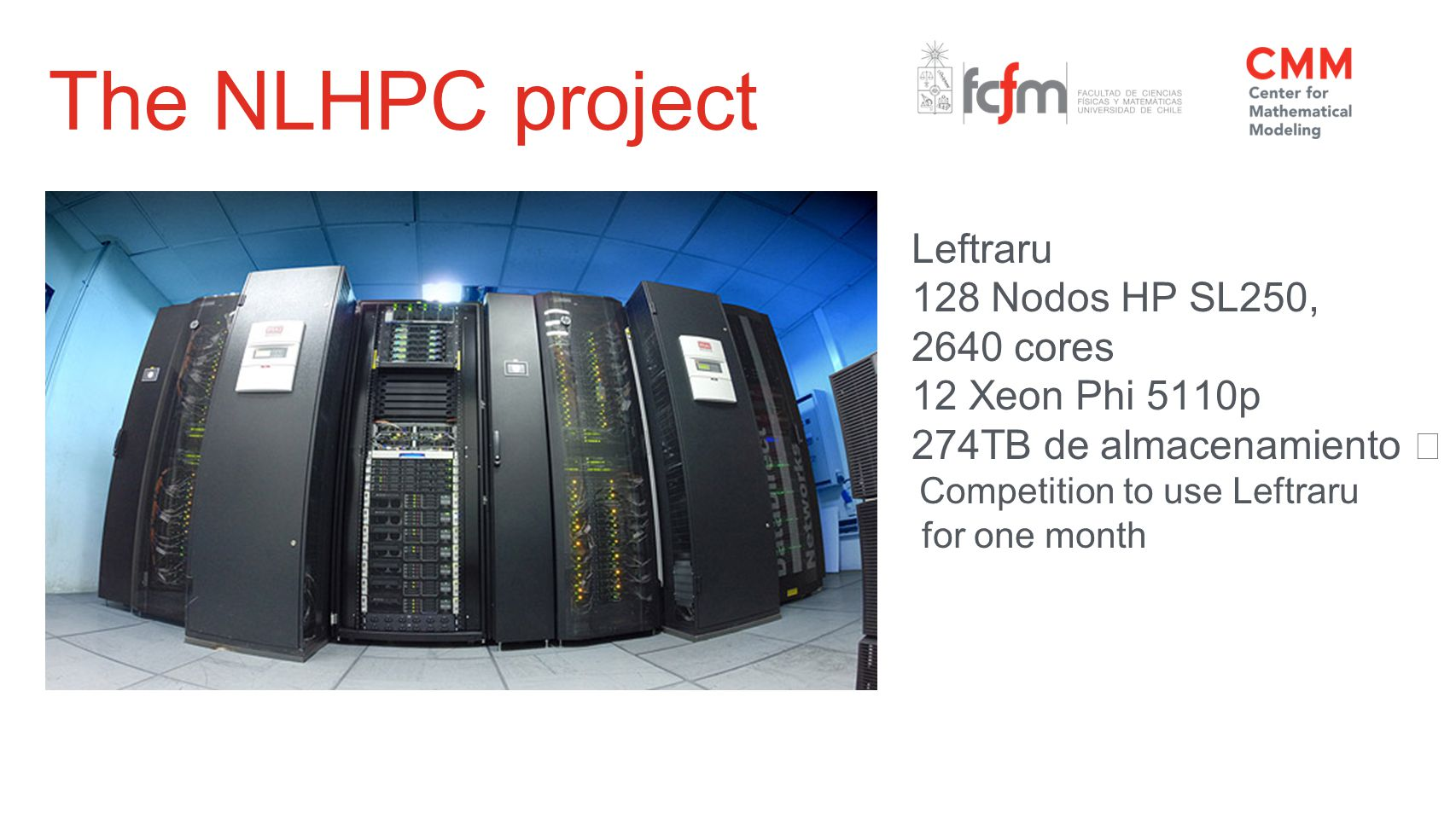The NLHPC project Leftraru 128 Nodos HP SL250, 2640 cores 12 Xeon Phi 5110p 274TB de almacenamiento Competition to use Leftraru for one month