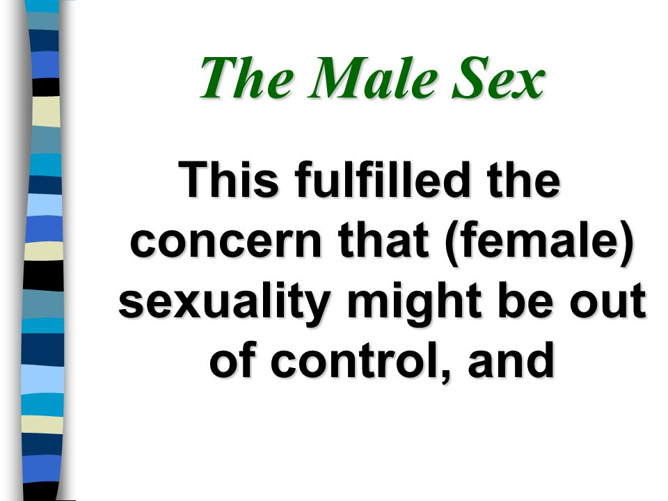 The Male Sex This fulfilled the concern that (female) sexuality might be out of control, and