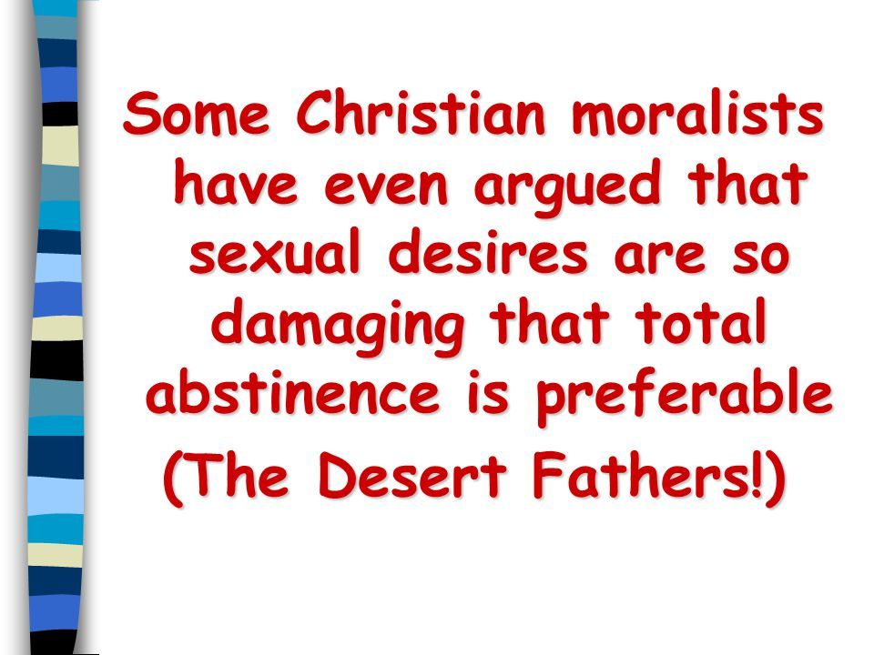 Some Christian moralists have even argued that sexual desires are so damaging that total abstinence is preferable (The Desert Fathers!)