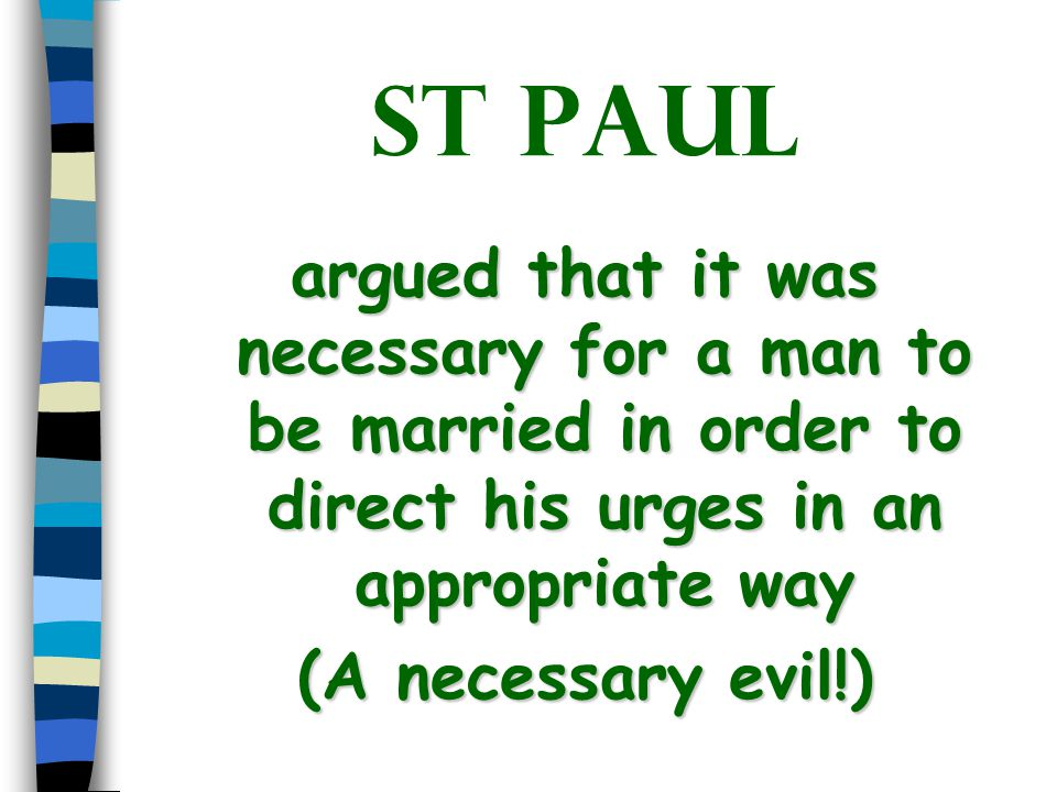 St Paul argued that it was necessary for a man to be married in order to direct his urges in an appropriate way (A necessary evil!)