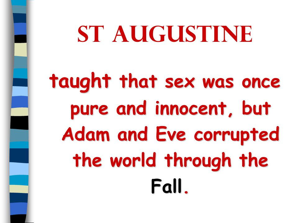 St Augustine taught that sex was once pure and innocent, but Adam and Eve corrupted the world through the Fall.