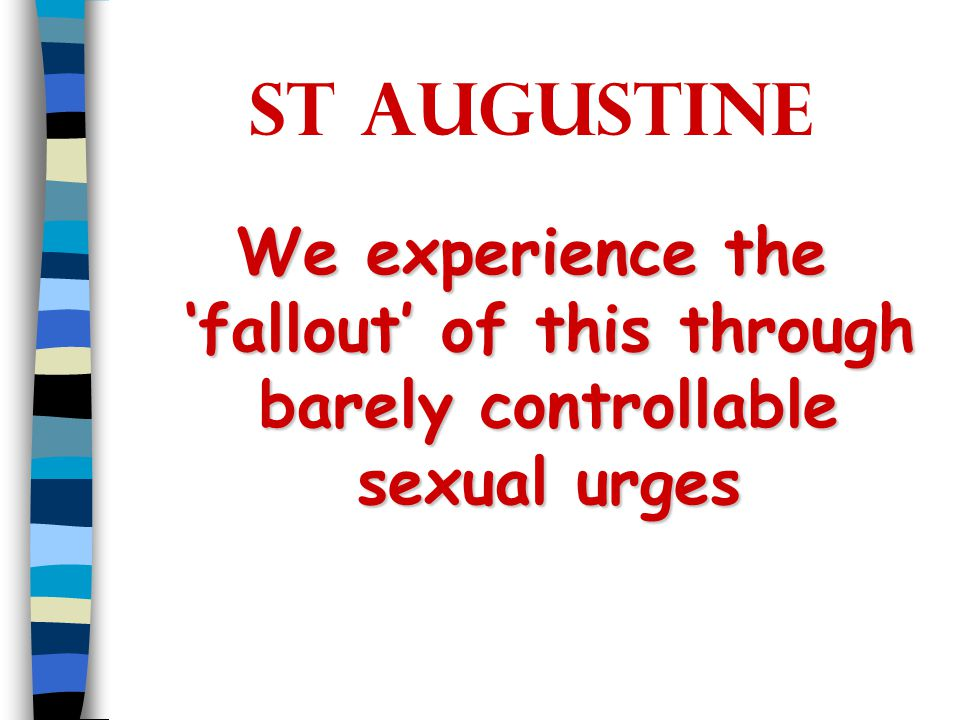 St Augustine We experience the 'fallout' of this through barely controllable sexual urges