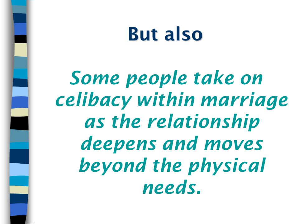 But also Some people take on celibacy within marriage as the relationship deepens and moves beyond the physical needs.