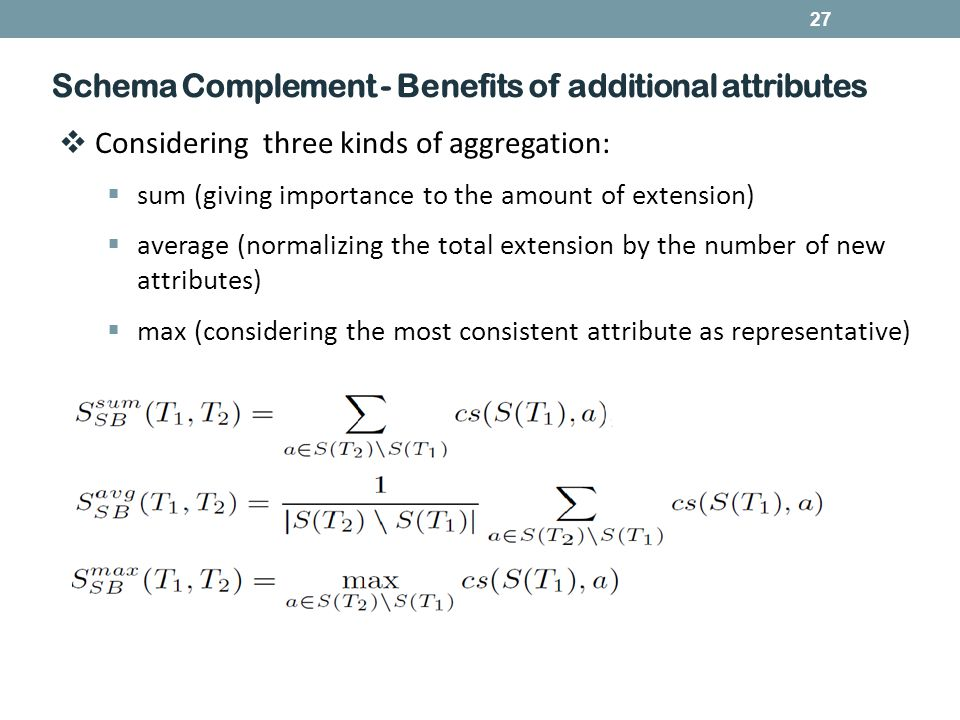 27 Schema Complement - Benefits of additional attributes  Considering three kinds of aggregation:  sum (giving importance to the amount of extension)  average (normalizing the total extension by the number of new attributes)  max (considering the most consistent attribute as representative)