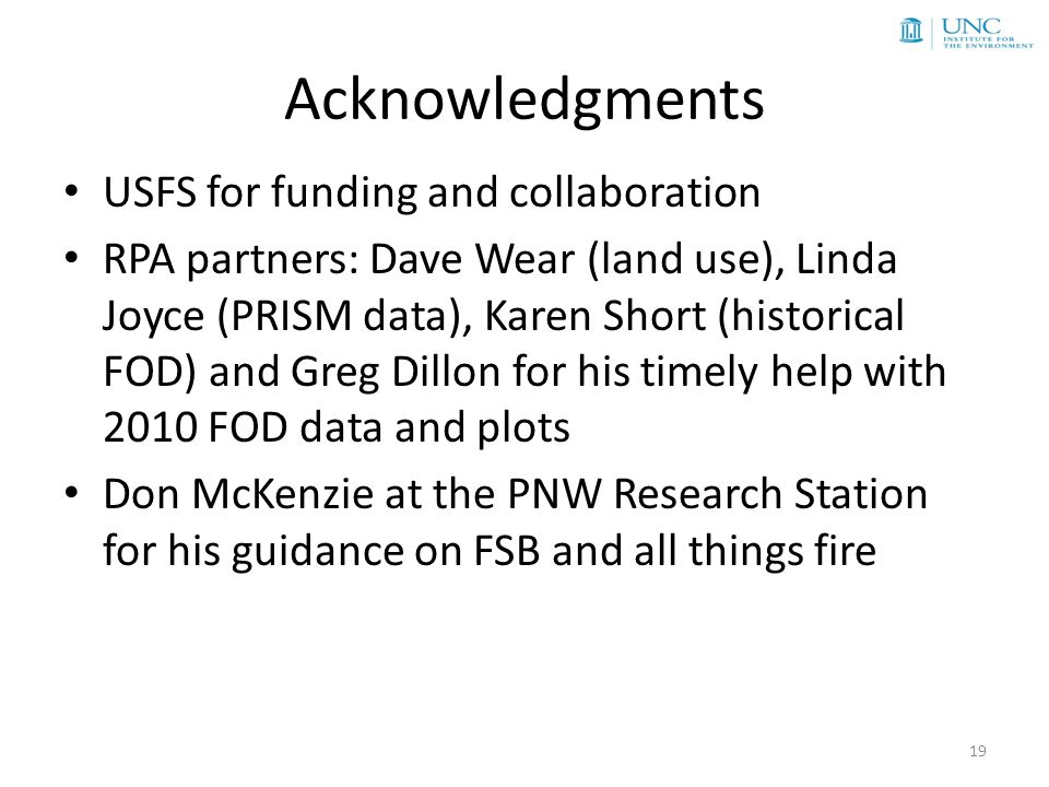 Acknowledgments USFS for funding and collaboration RPA partners: Dave Wear (land use), Linda Joyce (PRISM data), Karen Short (historical FOD) and Greg Dillon for his timely help with 2010 FOD data and plots Don McKenzie at the PNW Research Station for his guidance on FSB and all things fire 19
