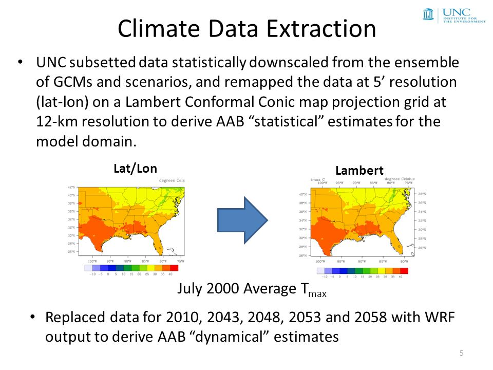 Climate Data Extraction Lat/Lon Lambert UNC subsetted data statistically downscaled from the ensemble of GCMs and scenarios, and remapped the data at 5' resolution (lat-lon) on a Lambert Conformal Conic map projection grid at 12-km resolution to derive AAB statistical estimates for the model domain.