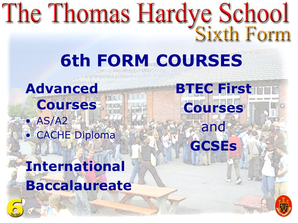 6th FORM COURSES Advanced Courses AS/A2 CACHE Diploma International Baccalaureate BTEC First Courses and GCSEs