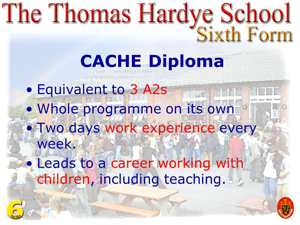 CACHE Diploma Equivalent to 3 A2s Whole programme on its own Two days work experience every week. Leads to a career working with children, including t