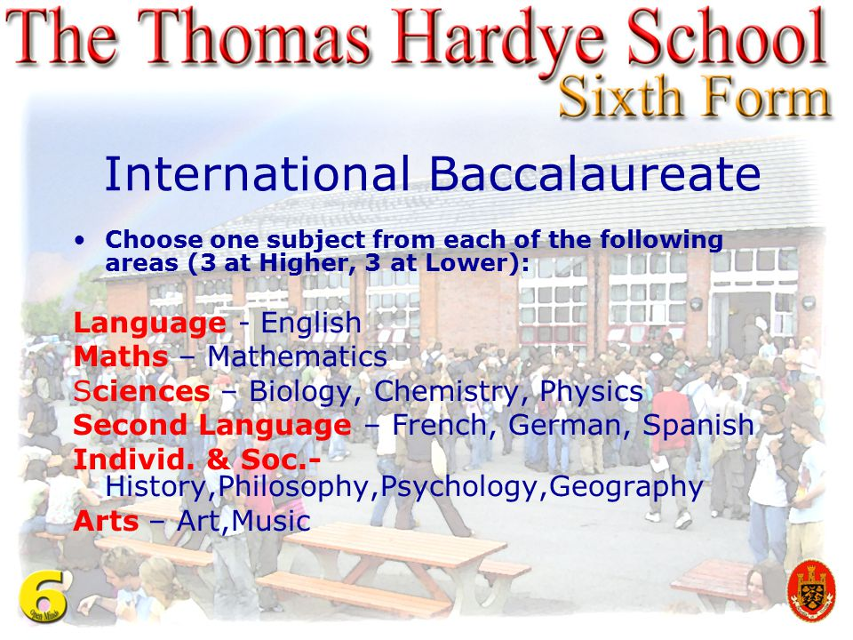 International Baccalaureate Choose one subject from each of the following areas (3 at Higher, 3 at Lower): Language - English Maths – Mathematics Scie