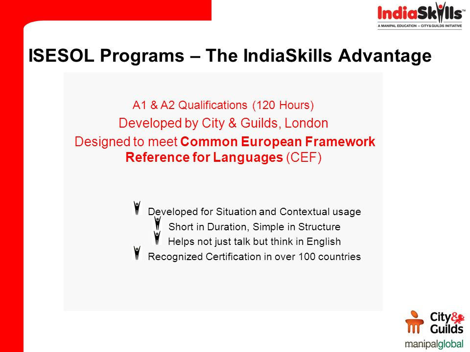 A1 & A2 Qualifications (120 Hours) Developed by City & Guilds, London Designed to meet Common European Framework Reference for Languages (CEF) Developed for Situation and Contextual usage Short in Duration, Simple in Structure Helps not just talk but think in English Recognized Certification in over 100 countries ISESOL Programs – The IndiaSkills Advantage