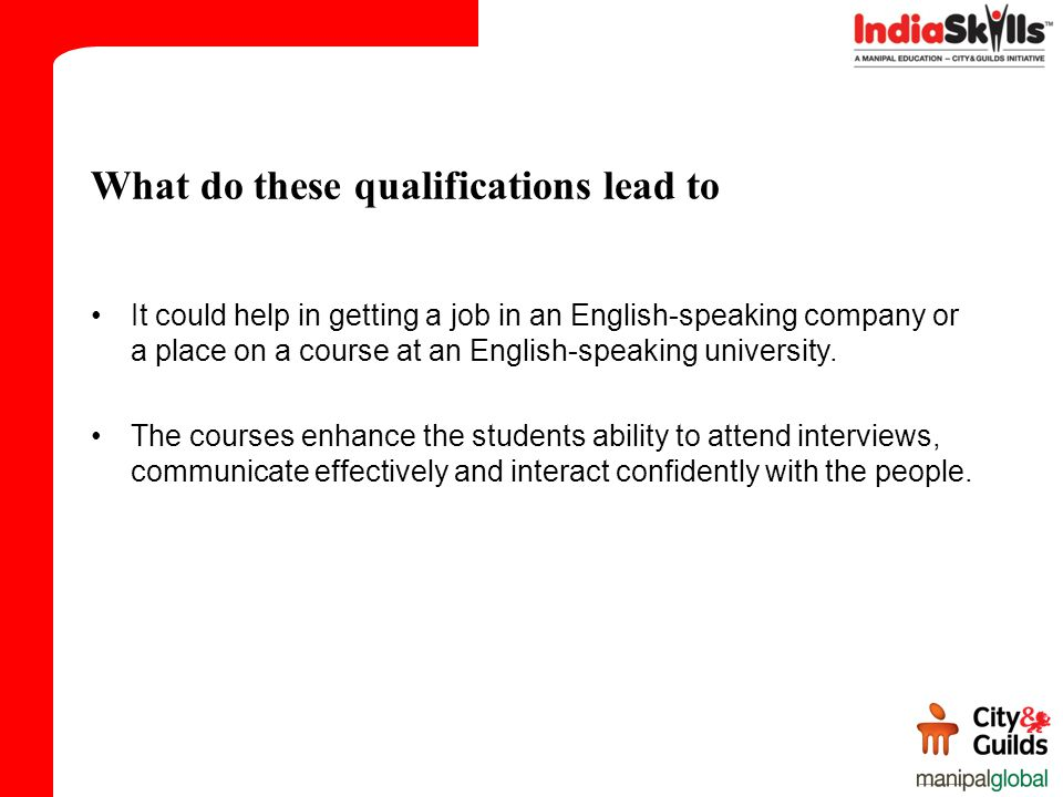 What do these qualifications lead to It could help in getting a job in an English-speaking company or a place on a course at an English-speaking university.