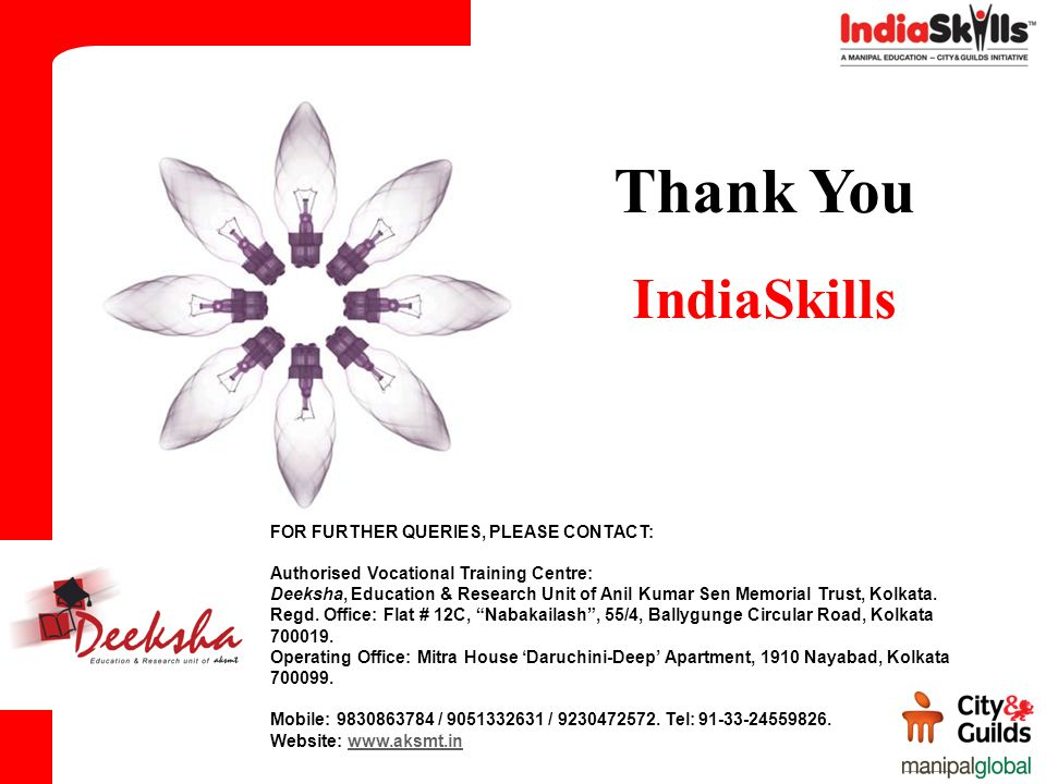 Thank You IndiaSkills FOR FURTHER QUERIES, PLEASE CONTACT: Authorised Vocational Training Centre: Deeksha, Education & Research Unit of Anil Kumar Sen