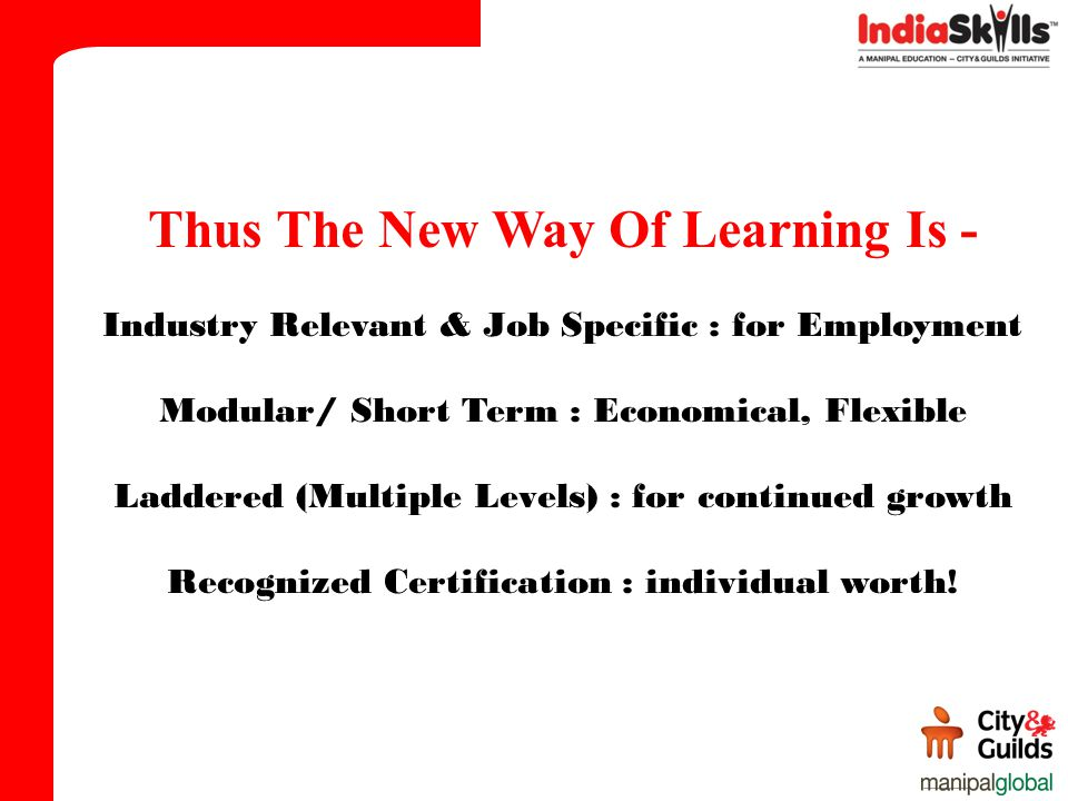 Thus The New Way Of Learning Is - Industry Relevant & Job Specific : for Employment Modular/ Short Term : Economical, Flexible Laddered (Multiple Leve