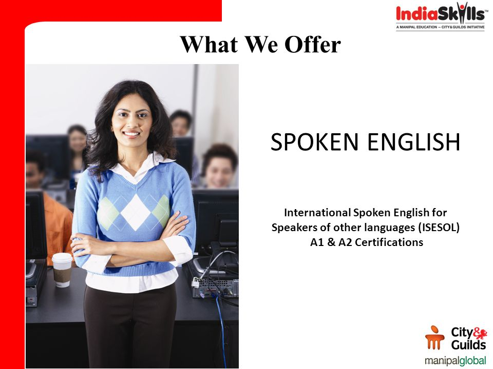 What We Offer SPOKEN ENGLISH International Spoken English for Speakers of other languages (ISESOL) A1 & A2 Certifications