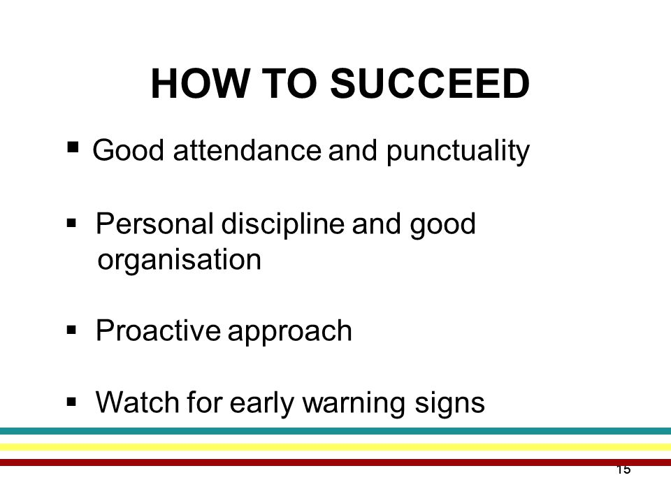 15 HOW TO SUCCEED  Good attendance and punctuality  Personal discipline and good organisation  Proactive approach  Watch for early warning signs