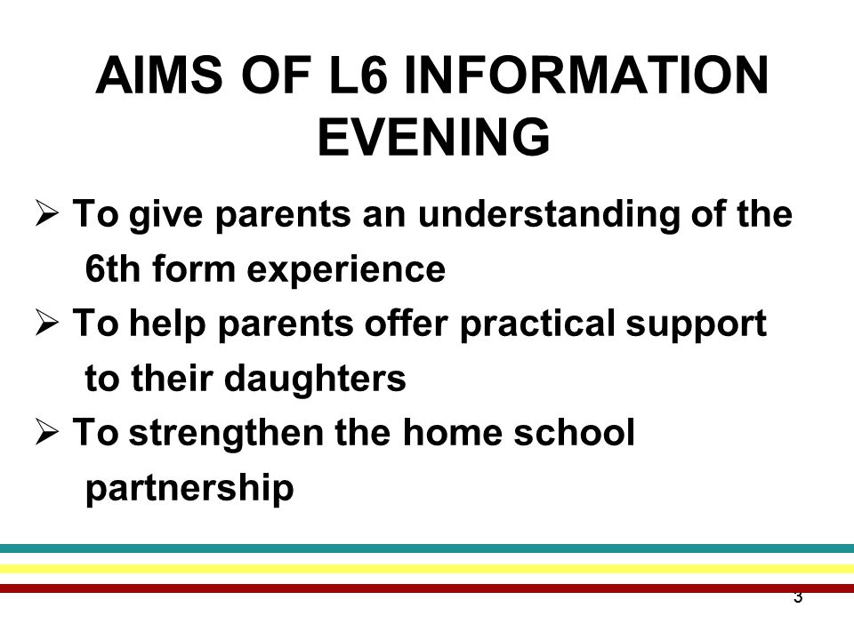 33 AIMS OF L6 INFORMATION EVENING  To give parents an understanding of the 6th form experience  To help parents offer practical support to their daughters  To strengthen the home school partnership