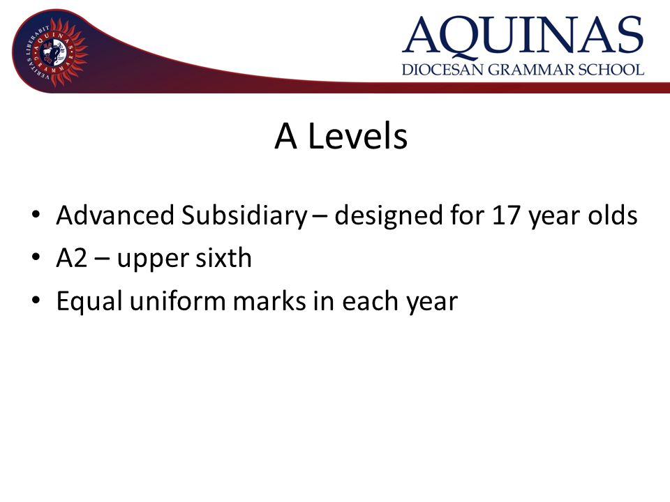 A Levels Advanced Subsidiary – designed for 17 year olds A2 – upper sixth Equal uniform marks in each year