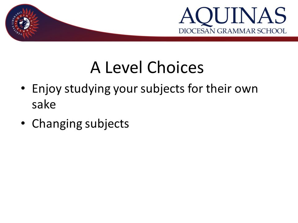 A Level Choices Enjoy studying your subjects for their own sake Changing subjects