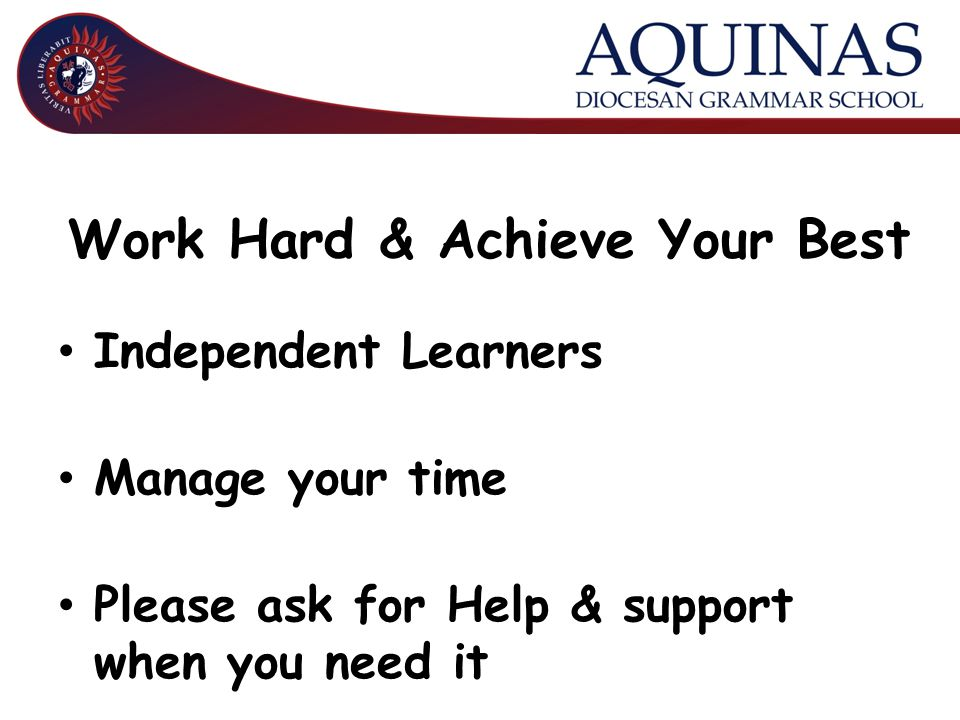 Work Hard & Achieve Your Best Independent Learners Manage your time Please ask for Help & support when you need it