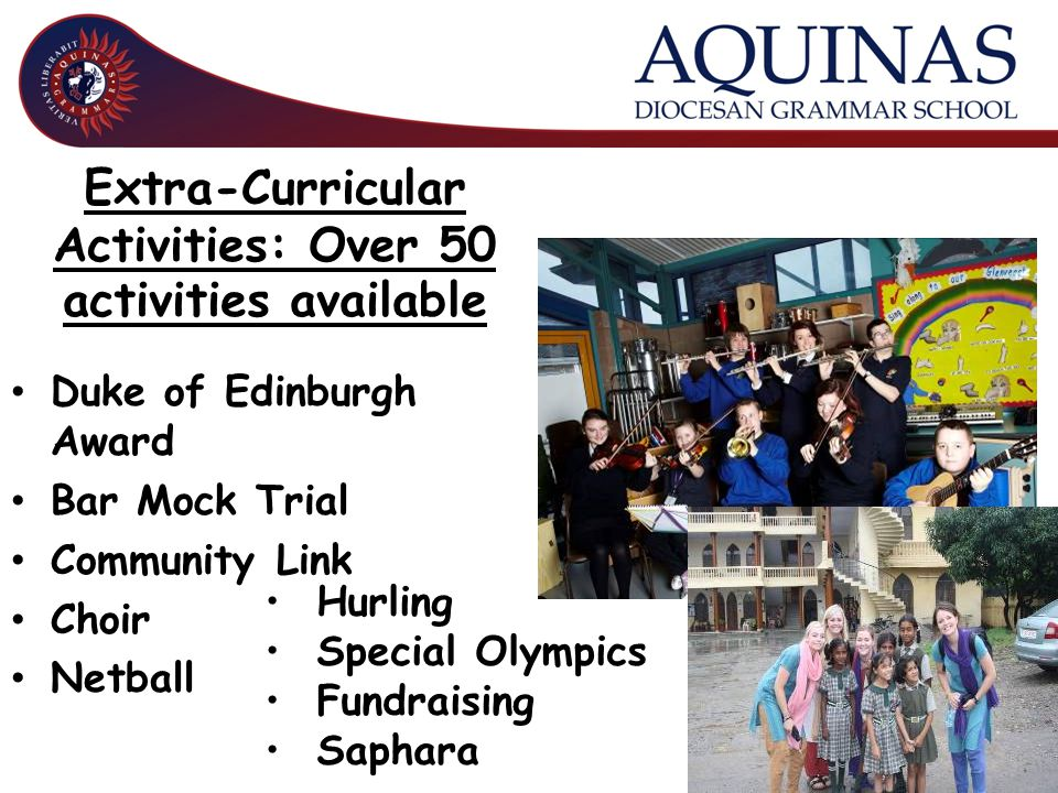 Extra-Curricular Activities: Over 50 activities available Duke of Edinburgh Award Bar Mock Trial Community Link Choir Netball Hurling Special Olympics