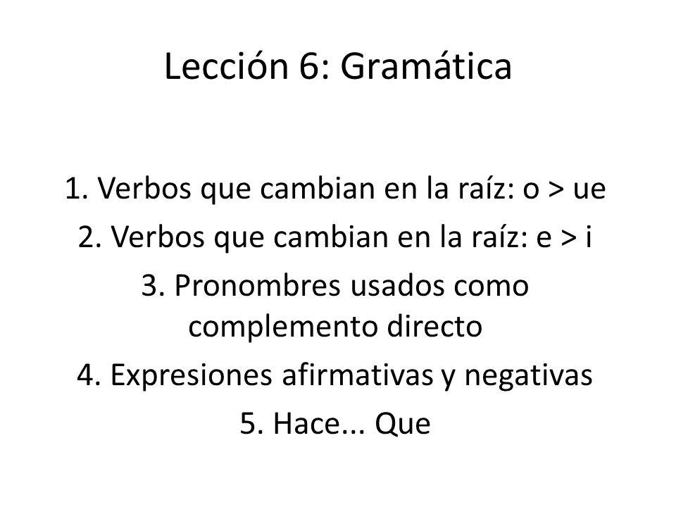 Lección 6: Gramática 1. Verbos que cambian en la raíz: o > ue 2. Verbos que cambian en la raíz: e > i 3. Pronombres usados como complemento directo 4.