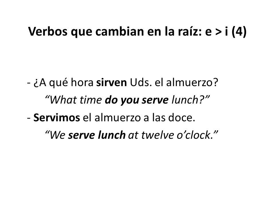 """Verbos que cambian en la raíz: e > i (4) - ¿A qué hora sirven Uds. el almuerzo? """"What time do you serve lunch?"""" - Servimos el almuerzo a las doce. """"We"""