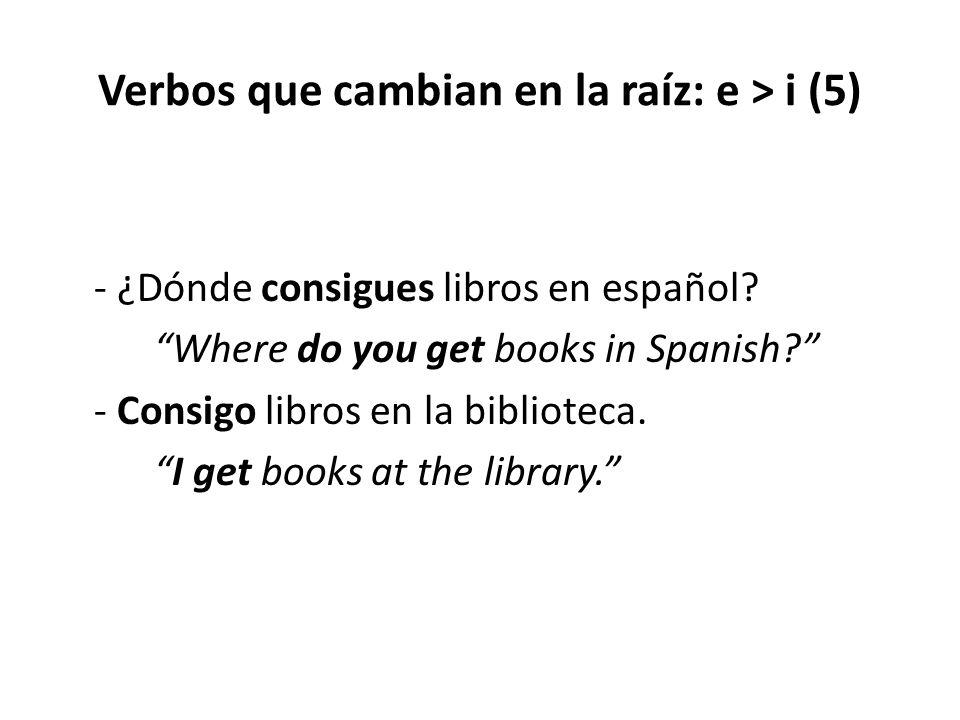 """Verbos que cambian en la raíz: e > i (5) - ¿Dónde consigues libros en español? """"Where do you get books in Spanish?"""" - Consigo libros en la biblioteca."""