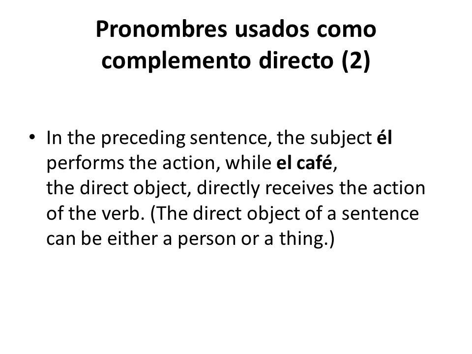 Pronombres usados como complemento directo (2) In the preceding sentence, the subject él performs the action, while el café, the direct object, direct