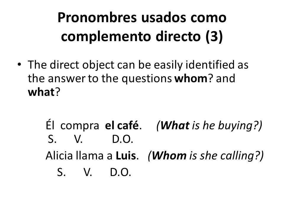 Pronombres usados como complemento directo (3) The direct object can be easily identified as the answer to the questions whom? and what? Él compra el