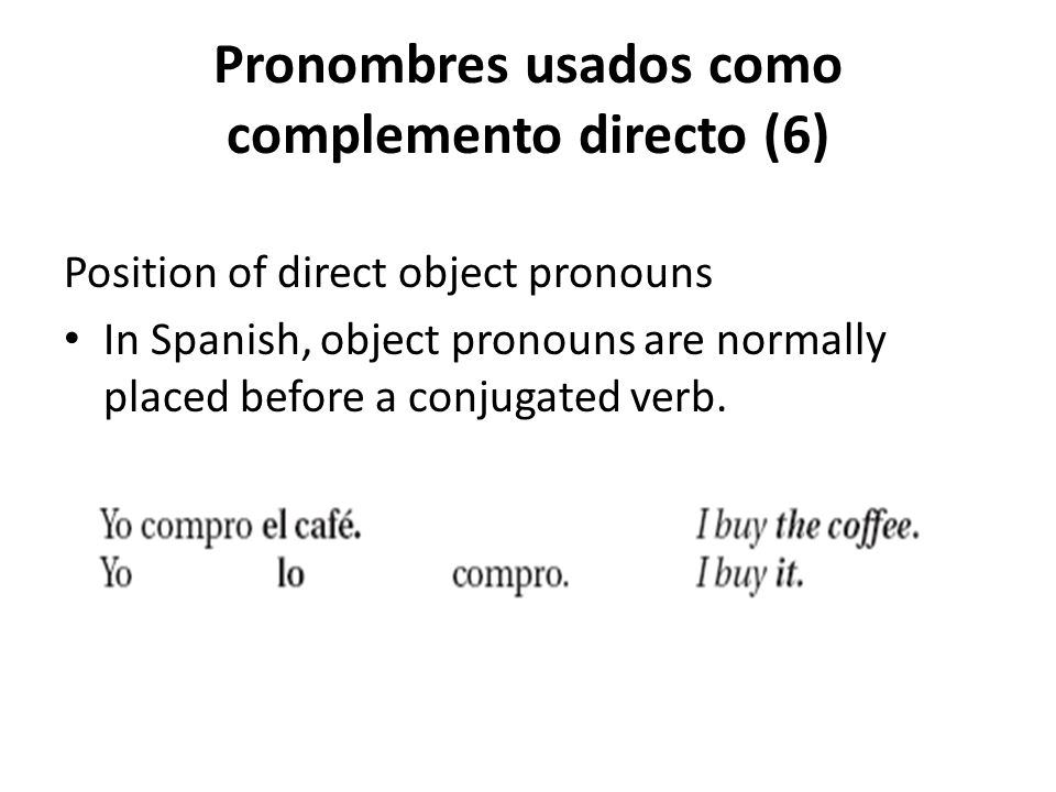 Pronombres usados como complemento directo (6) Position of direct object pronouns In Spanish, object pronouns are normally placed before a conjugated
