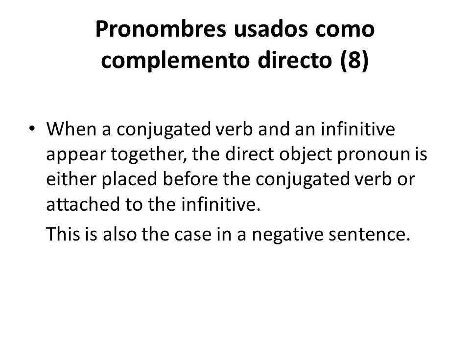 Pronombres usados como complemento directo (8) When a conjugated verb and an infinitive appear together, the direct object pronoun is either placed be