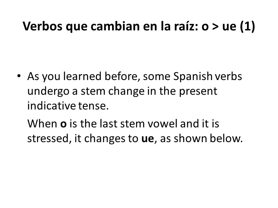 Verbos que cambian en la raíz: o > ue (1) As you learned before, some Spanish verbs undergo a stem change in the present indicative tense. When o is t