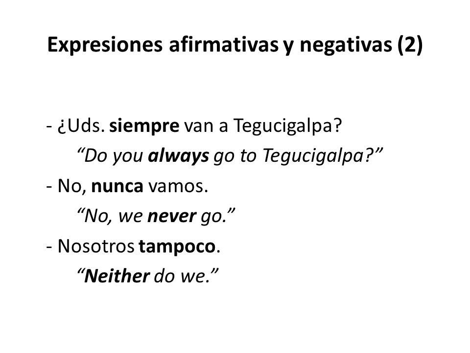 """Expresiones afirmativas y negativas (2) - ¿Uds. siempre van a Tegucigalpa? """"Do you always go to Tegucigalpa?"""" - No, nunca vamos. """"No, we never go."""" -"""