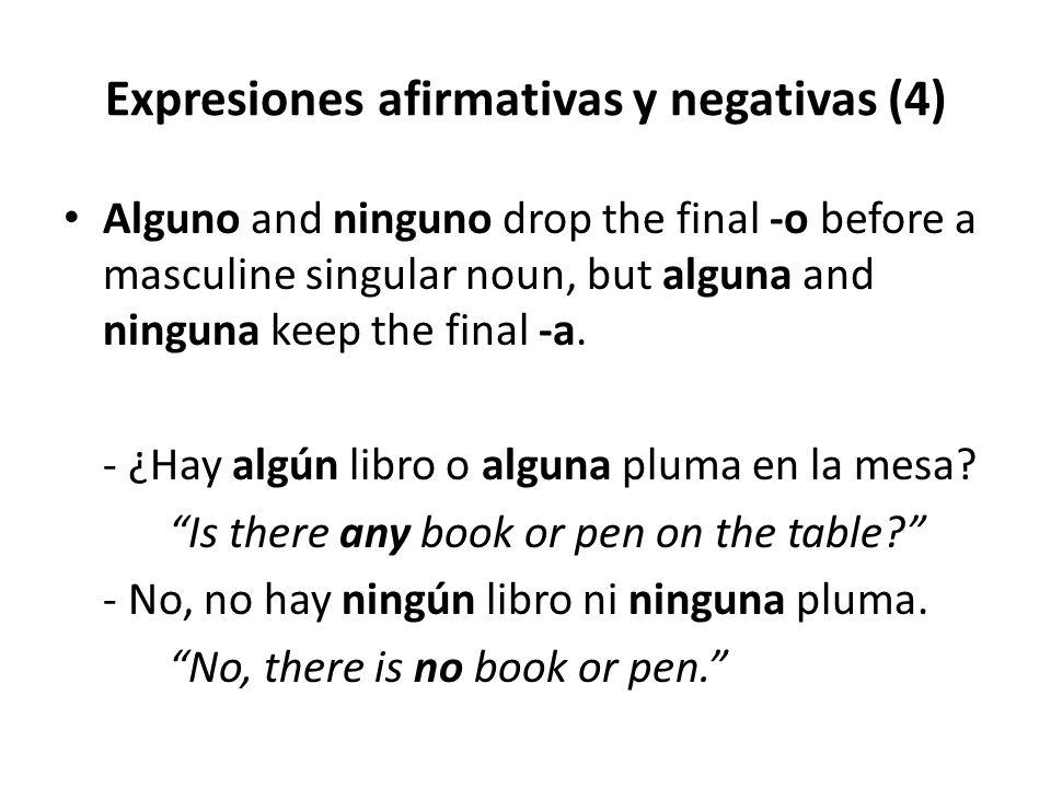 Expresiones afirmativas y negativas (4) Alguno and ninguno drop the final -o before a masculine singular noun, but alguna and ninguna keep the final -