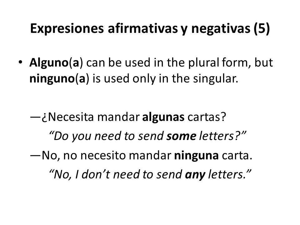 Expresiones afirmativas y negativas (5) Alguno(a) can be used in the plural form, but ninguno(a) is used only in the singular. —¿Necesita mandar algun