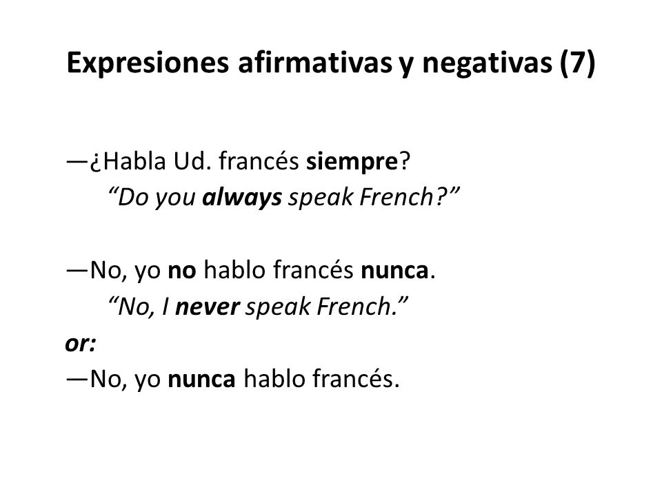 """Expresiones afirmativas y negativas (7) —¿Habla Ud. francés siempre? """"Do you always speak French?"""" —No, yo no hablo francés nunca. """"No, I never speak"""