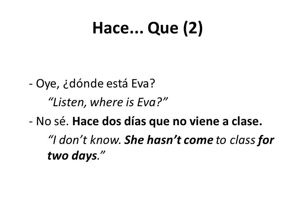 """Hace... Que (2) - Oye, ¿dónde está Eva? """"Listen, where is Eva?"""" - No sé. Hace dos días que no viene a clase. """"I don't know. She hasn't come to class f"""