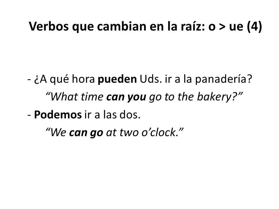 """Verbos que cambian en la raíz: o > ue (4) - ¿A qué hora pueden Uds. ir a la panadería? """"What time can you go to the bakery?"""" - Podemos ir a las dos. """""""