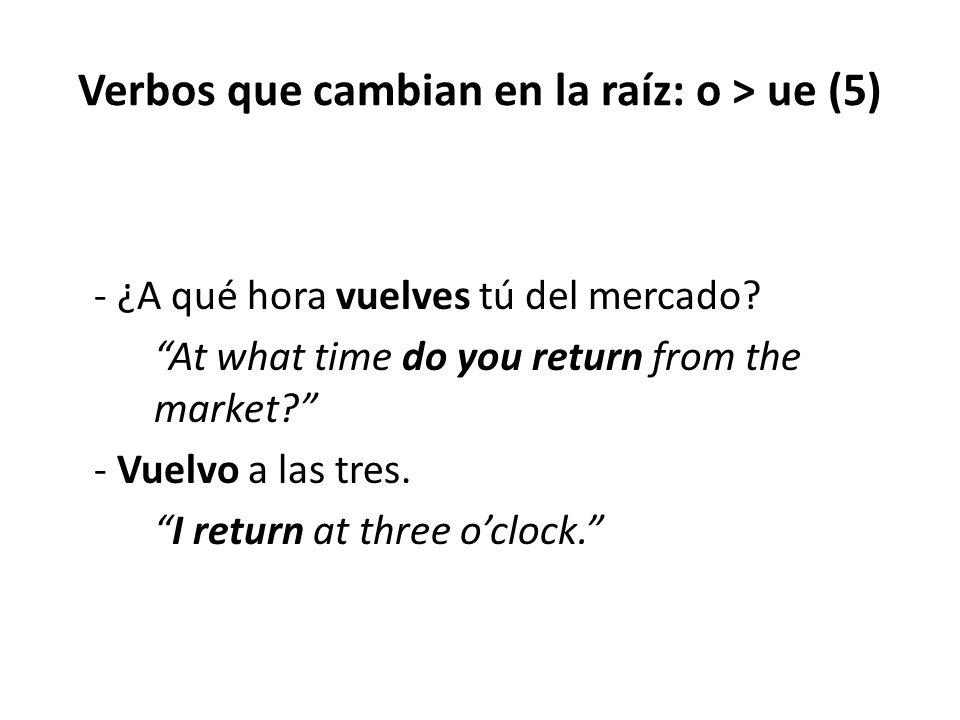 """Verbos que cambian en la raíz: o > ue (5) - ¿A qué hora vuelves tú del mercado? """"At what time do you return from the market?"""" - Vuelvo a las tres. """"I"""