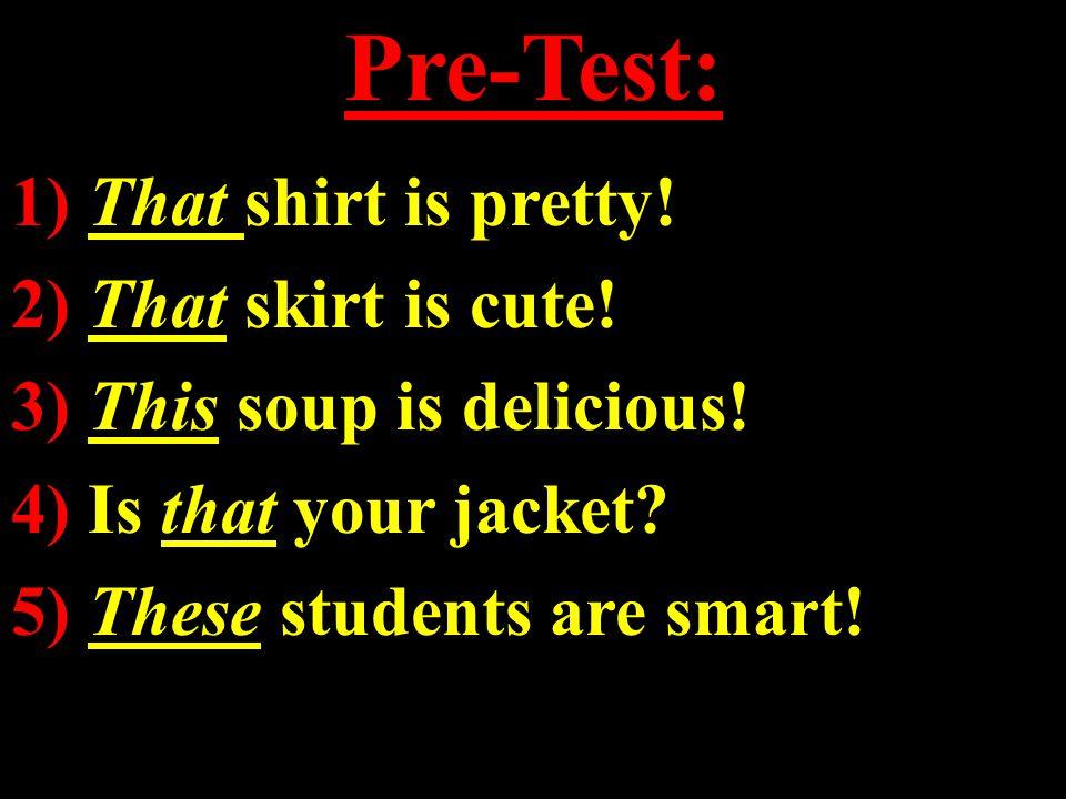 Pre-Test: 1) That shirt is pretty.2) That skirt is cute.