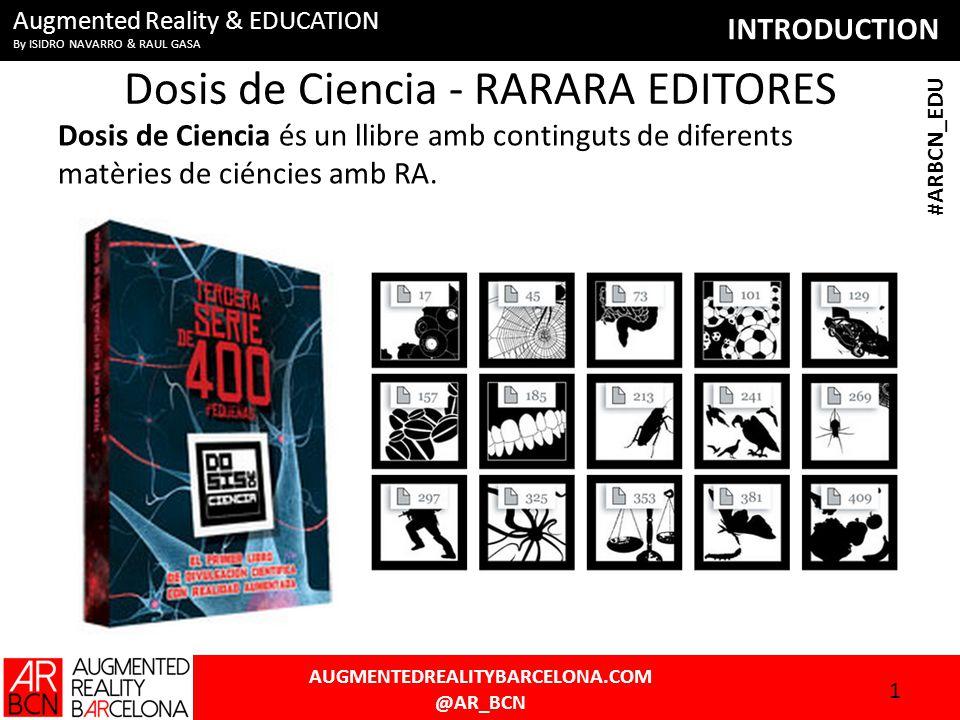 INTRODUCTION AUGMENTEDREALITYBARCELONA.COM @AR_BCN #ARBCN_EDU Augmented Reality & EDUCATION By ISIDRO NAVARRO & RAUL GASA Dosis de Ciencia - RARARA EDITORES Dosis de Ciencia és un llibre amb continguts de diferents matèries de ciéncies amb RA.