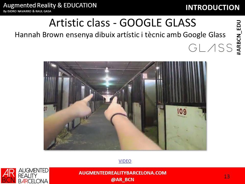 INTRODUCTION AUGMENTEDREALITYBARCELONA.COM @AR_BCN #ARBCN_EDU Augmented Reality & EDUCATION By ISIDRO NAVARRO & RAUL GASA Artistic class - GOOGLE GLASS Hannah Brown ensenya dibuix artístic i tècnic amb Google Glass 13 VIDEO
