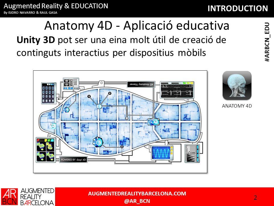 INTRODUCTION AUGMENTEDREALITYBARCELONA.COM @AR_BCN #ARBCN_EDU Augmented Reality & EDUCATION By ISIDRO NAVARRO & RAUL GASA Anatomy 4D - Aplicació educativa Unity 3D pot ser una eina molt útil de creació de continguts interactius per dispositius mòbils 2 ANATOMY 4D