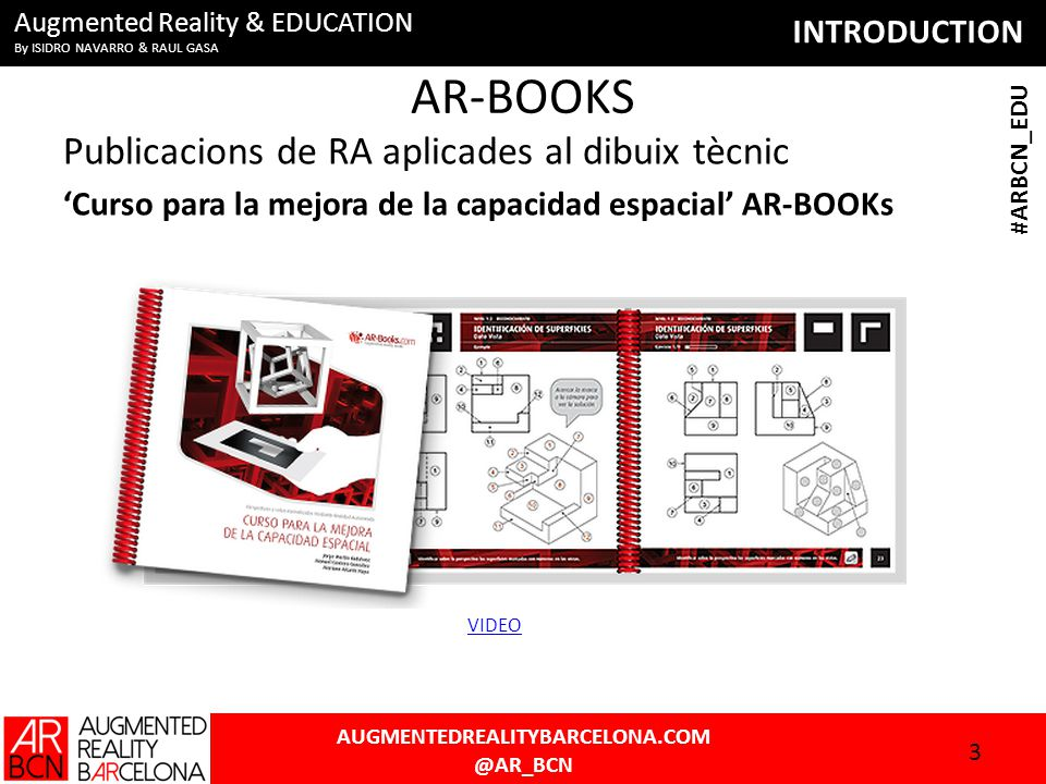 INTRODUCTION AUGMENTEDREALITYBARCELONA.COM @AR_BCN #ARBCN_EDU Augmented Reality & EDUCATION By ISIDRO NAVARRO & RAUL GASA AR-BOOKS Publicacions de RA aplicades al dibuix tècnic 'Curso para la mejora de la capacidad espacial' AR-BOOKs 3 VIDEO