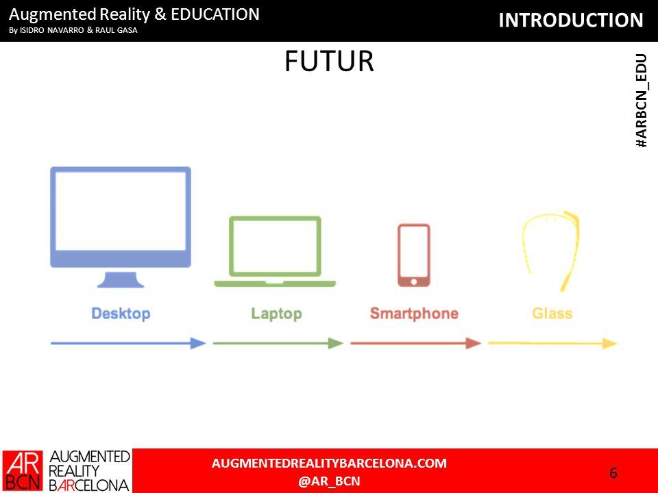 INTRODUCTION AUGMENTEDREALITYBARCELONA.COM @AR_BCN #ARBCN_EDU Augmented Reality & EDUCATION By ISIDRO NAVARRO & RAUL GASA FUTUR 6