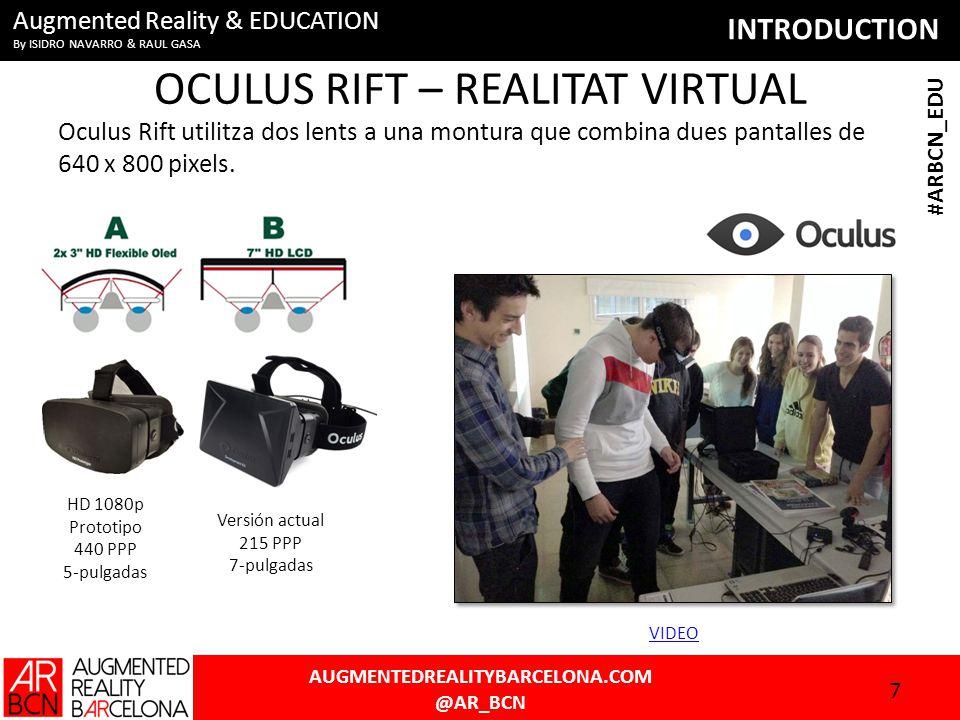 INTRODUCTION AUGMENTEDREALITYBARCELONA.COM @AR_BCN #ARBCN_EDU Augmented Reality & EDUCATION By ISIDRO NAVARRO & RAUL GASA OCULUS RIFT – REALITAT VIRTUAL Oculus Rift utilitza dos lents a una montura que combina dues pantalles de 640 x 800 pixels.